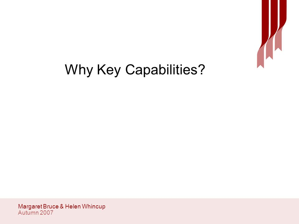Autumn 2007 Margaret Bruce & Helen Whincup Why Key Capabilities