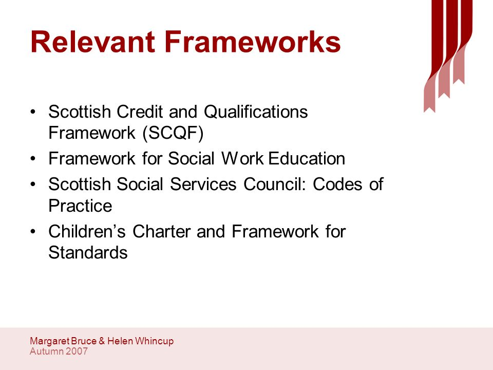 Autumn 2007 Margaret Bruce & Helen Whincup Relevant Frameworks Scottish Credit and Qualifications Framework (SCQF) Framework for Social Work Education Scottish Social Services Council: Codes of Practice Children's Charter and Framework for Standards