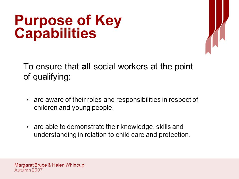 Autumn 2007 Margaret Bruce & Helen Whincup Purpose of Key Capabilities To ensure that all social workers at the point of qualifying: are aware of their roles and responsibilities in respect of children and young people.
