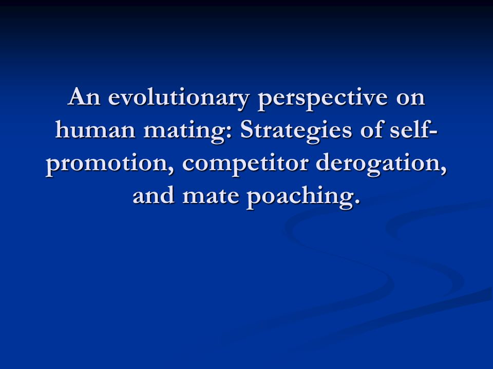 From an evolutionary perspective, human mating requires solving adaptive problems. (Schmitt & Buss, 1996).