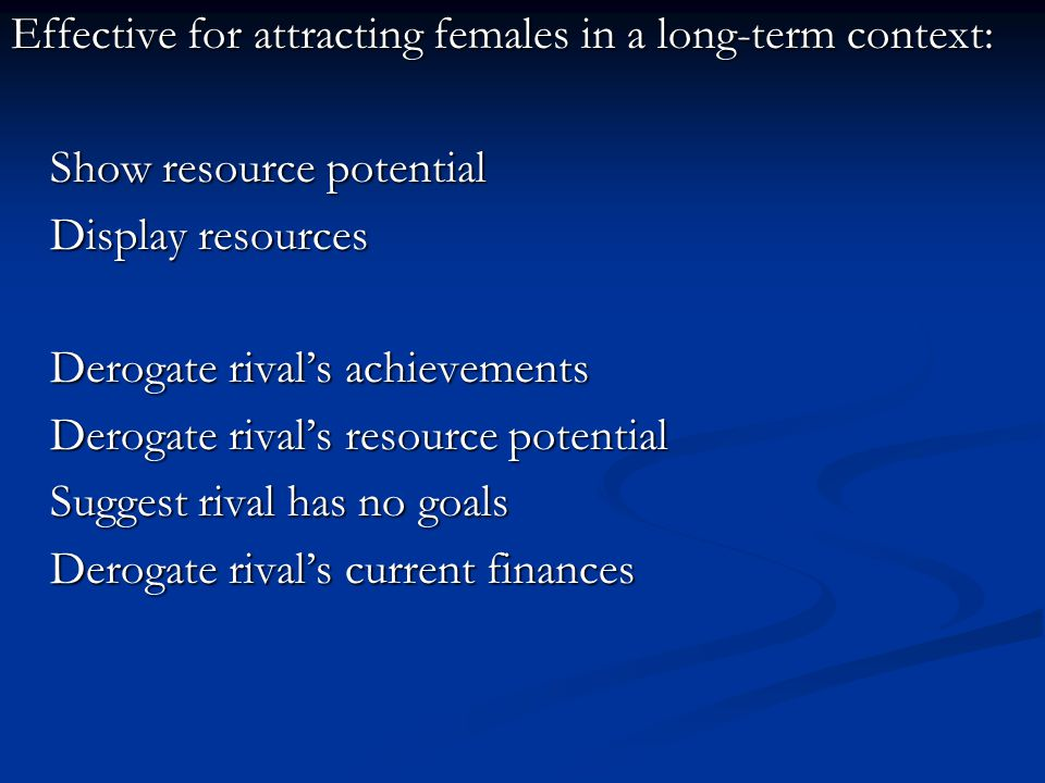 Effective for attracting females in a long-term context: Show resource potential Display resources Derogate rival's achievements Derogate rival's resource potential Suggest rival has no goals Derogate rival's current finances