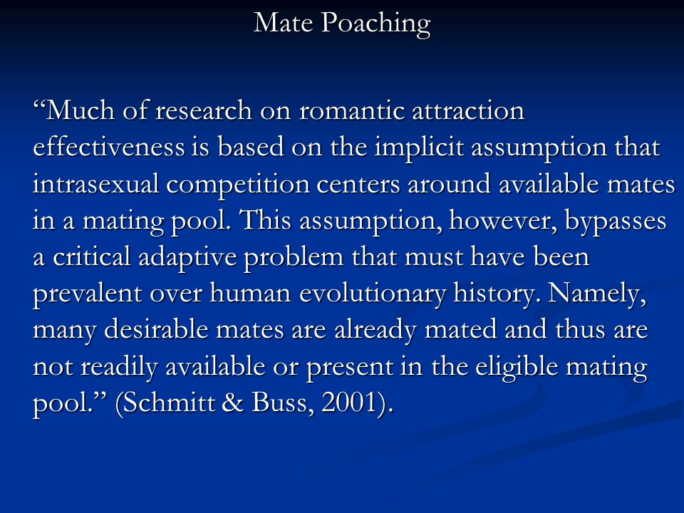 Mate Poaching Much of research on romantic attraction effectiveness is based on the implicit assumption that intrasexual competition centers around available mates in a mating pool.