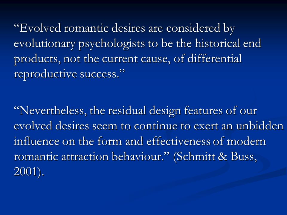 Evolved romantic desires are considered by evolutionary psychologists to be the historical end products, not the current cause, of differential reproductive success. Nevertheless, the residual design features of our evolved desires seem to continue to exert an unbidden influence on the form and effectiveness of modern romantic attraction behaviour. (Schmitt & Buss, 2001).
