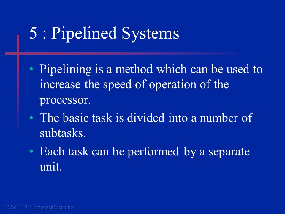5 : Pipelined Systems Pipelining is a method which can be used to increase the speed of operation of the processor.