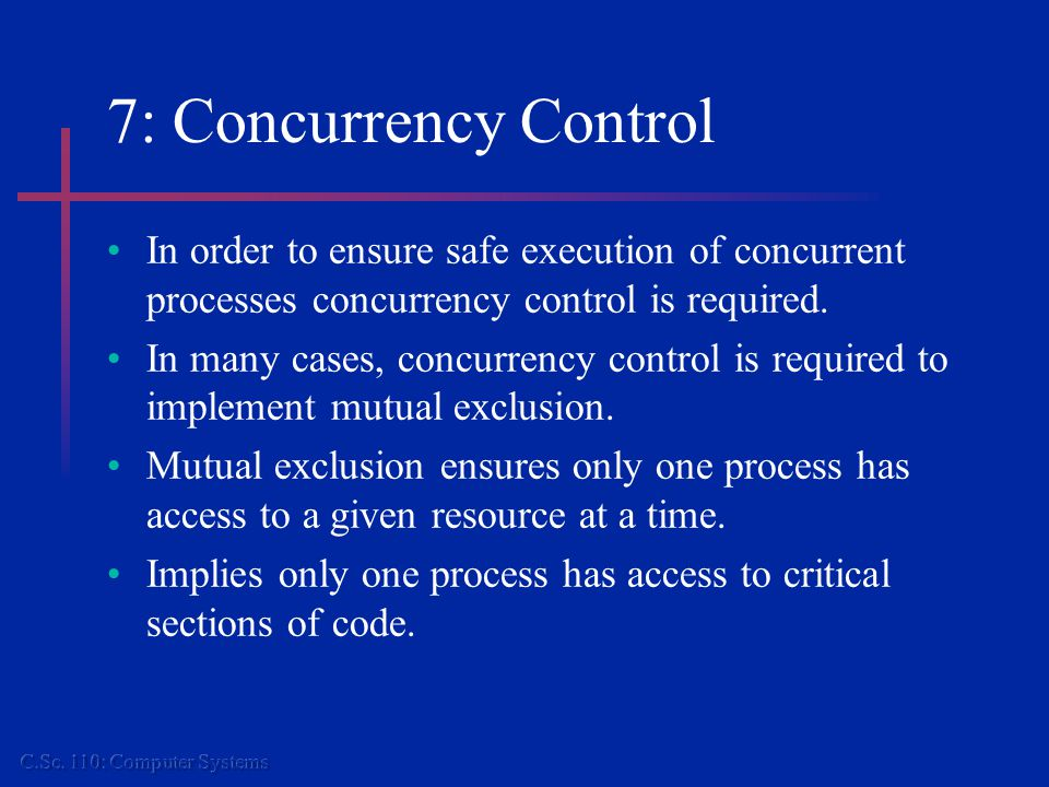 7: Concurrency Control In order to ensure safe execution of concurrent processes concurrency control is required.