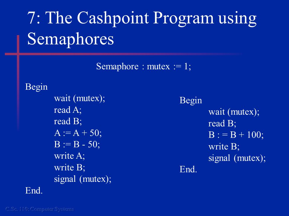 7: The Cashpoint Program using Semaphores Begin wait (mutex); read A; read B; A := A + 50; B := B - 50; write A; write B; signal (mutex); End.