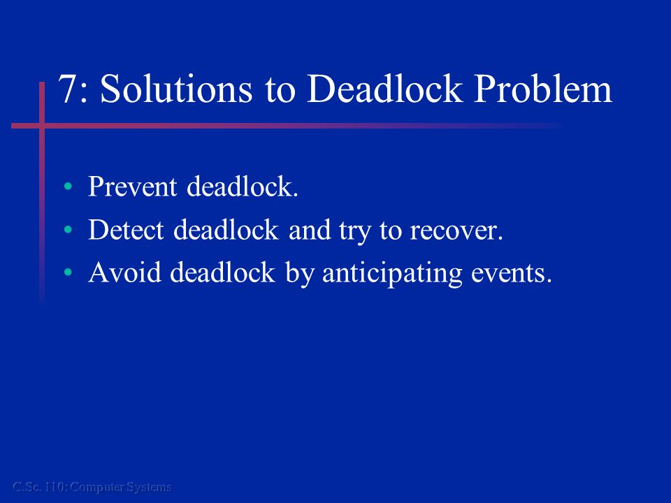 7: Solutions to Deadlock Problem Prevent deadlock.