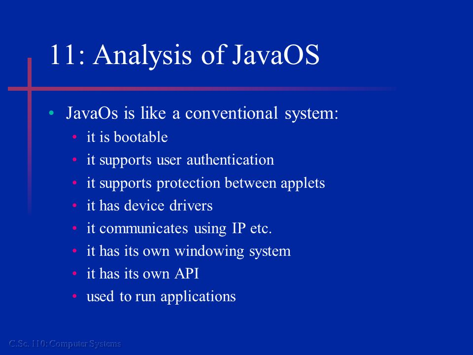 11: Analysis of JavaOS JavaOs is like a conventional system: it is bootable it supports user authentication it supports protection between applets it has device drivers it communicates using IP etc.