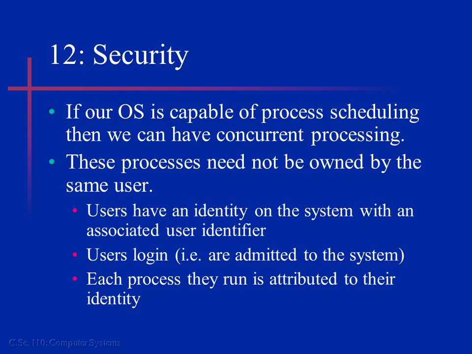 12: Security If our OS is capable of process scheduling then we can have concurrent processing.