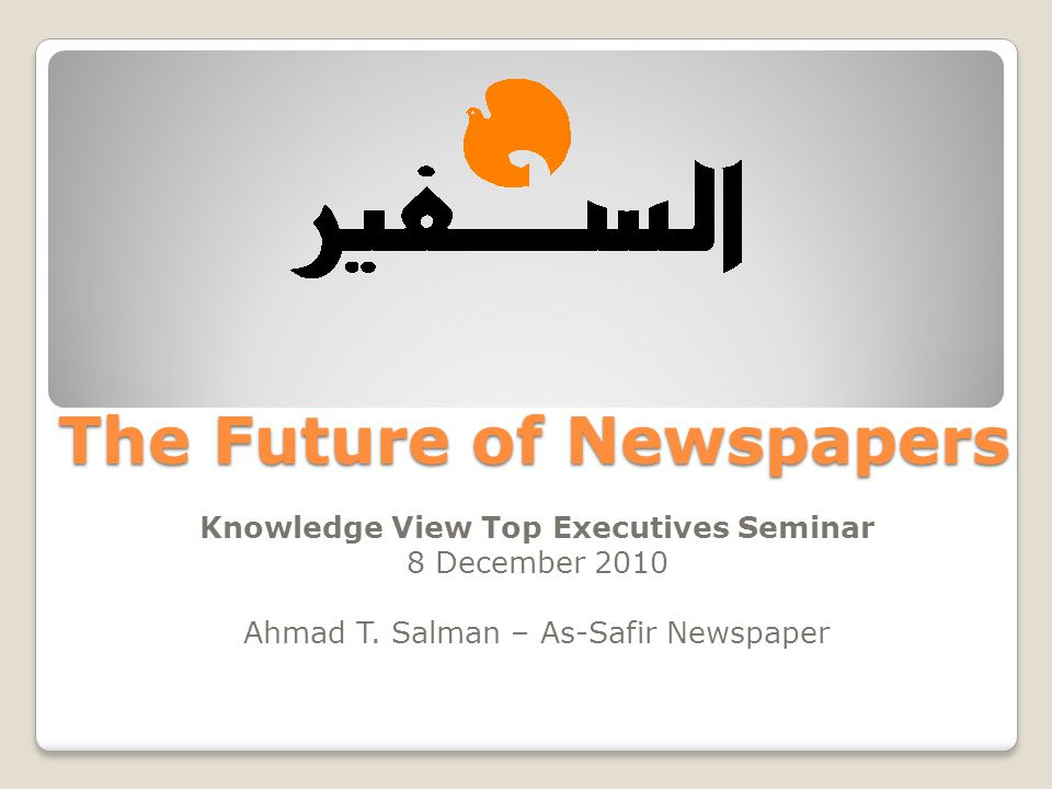 The Future of Newspapers Knowledge View Top Executives Seminar 8 December 2010 Ahmad T. Salman – As-Safir Newspaper
