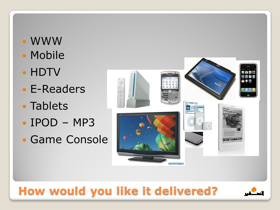 Mobile HDTV E-Readers Tablets IPOD – MP3 Game Console How would you like it delivered? WWW