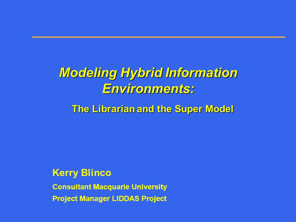 Modeling Hybrid Information Environments: The Librarian and the Super Model Kerry Blinco Consultant Macquarie University Project Manager LIDDAS Projec