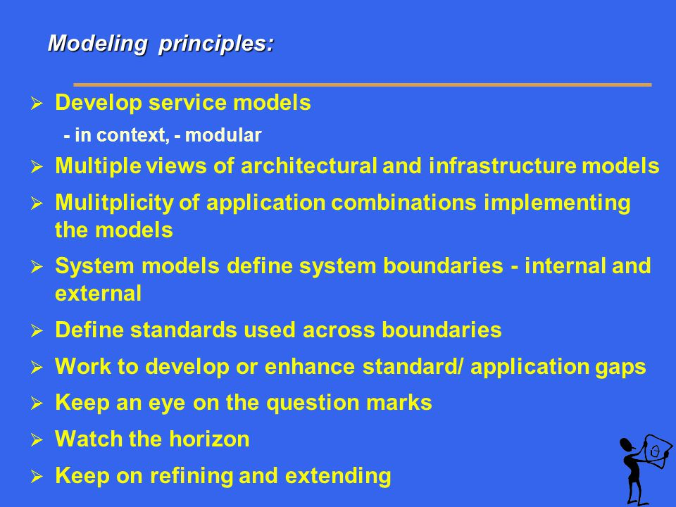 Modeling principles: Modeling principles:  Develop service models - in context, - modular  Multiple views of architectural and infrastructure models  Mulitplicity of application combinations implementing the models  System models define system boundaries - internal and external  Define standards used across boundaries  Work to develop or enhance standard/ application gaps  Keep an eye on the question marks  Watch the horizon  Keep on refining and extending