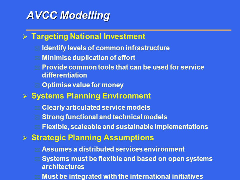 AVCC Modelling  Targeting National Investment  Identify levels of common infrastructure  Minimise duplication of effort  Provide common tools that can be used for service differentiation  Optimise value for money  Systems Planning Environment  Clearly articulated service models  Strong functional and technical models  Flexible, scaleable and sustainable implementations  Strategic Planning Assumptions  Assumes a distributed services environment  Systems must be flexible and based on open systems architectures  Must be integrated with the international initiatives