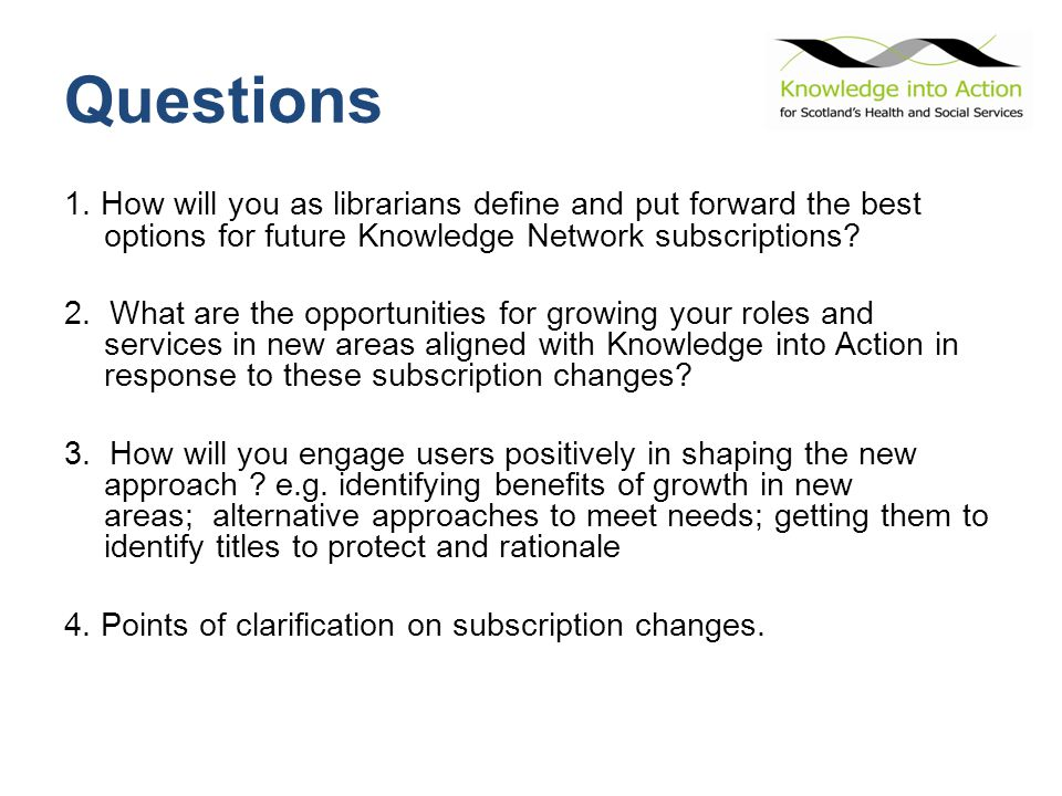 Questions 1. How will you as librarians define and put forward the best options for future Knowledge Network subscriptions? 2. What are the opportunit