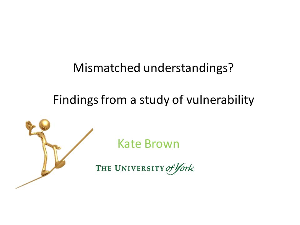 Mismatched understandings Findings from a study of vulnerability Kate Brown