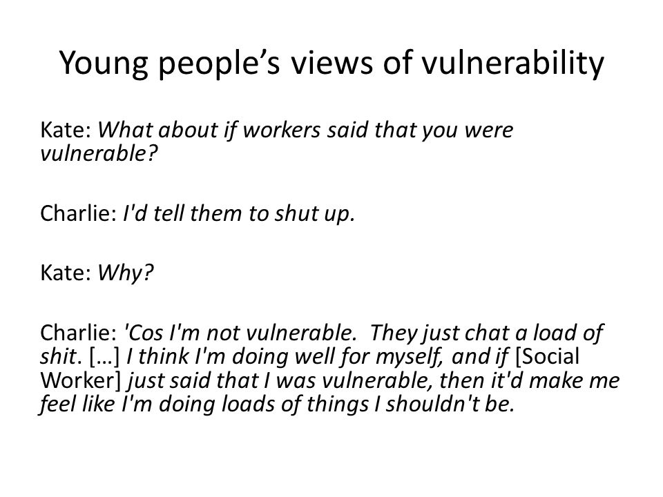Young people's views of vulnerability Kate: What about if workers said that you were vulnerable.