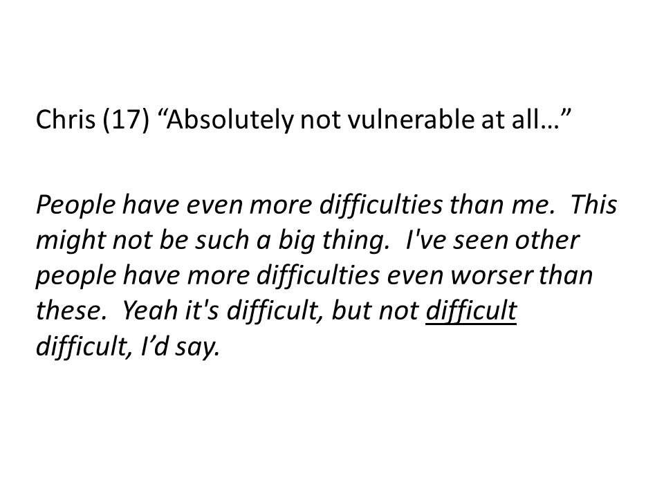 Chris (17) Absolutely not vulnerable at all… People have even more difficulties than me.