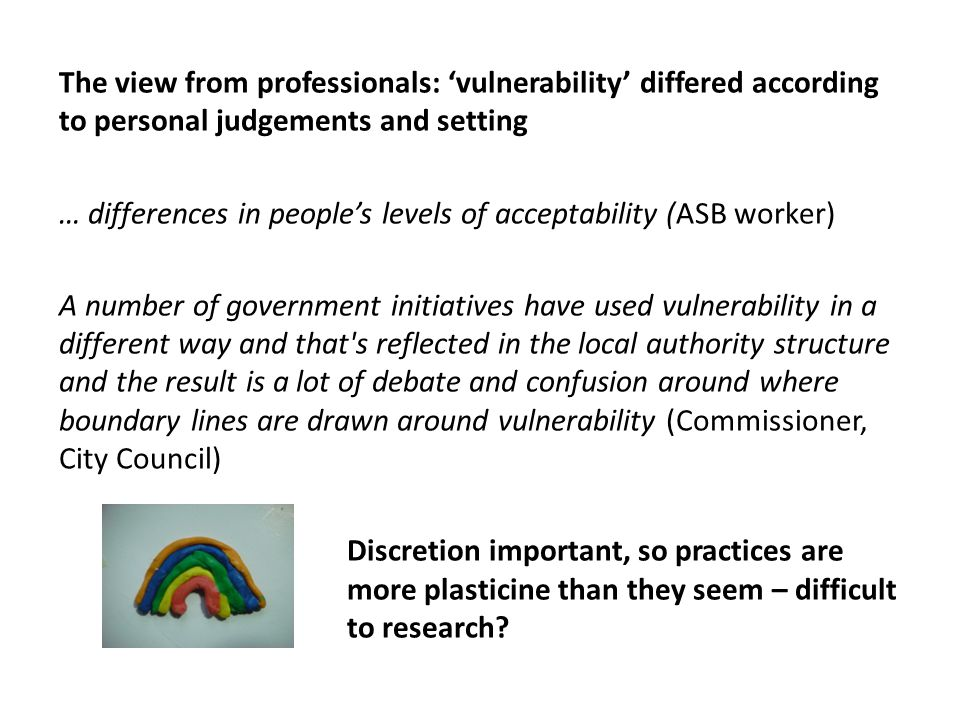 The view from professionals: 'vulnerability' differed according to personal judgements and setting … differences in people's levels of acceptability (ASB worker) A number of government initiatives have used vulnerability in a different way and that s reflected in the local authority structure and the result is a lot of debate and confusion around where boundary lines are drawn around vulnerability (Commissioner, City Council) Discretion important, so practices are more plasticine than they seem – difficult to research