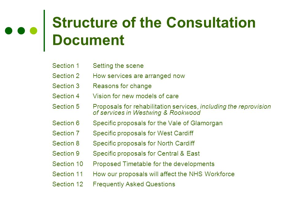 Structure of the Consultation Document Section 1Setting the scene Section 2How services are arranged now Section 3 Reasons for change Section 4 Vision for new models of care Section 5 Proposals for rehabilitation services, including the reprovision of services in Westwing & Rookwood Section 6 Specific proposals for the Vale of Glamorgan Section 7 Specific proposals for West Cardiff Section 8 Specific proposals for North Cardiff Section 9 Specific proposals for Central & East Section 10 Proposed Timetable for the developments Section 11 How our proposals will affect the NHS Workforce Section 12 Frequently Asked Questions