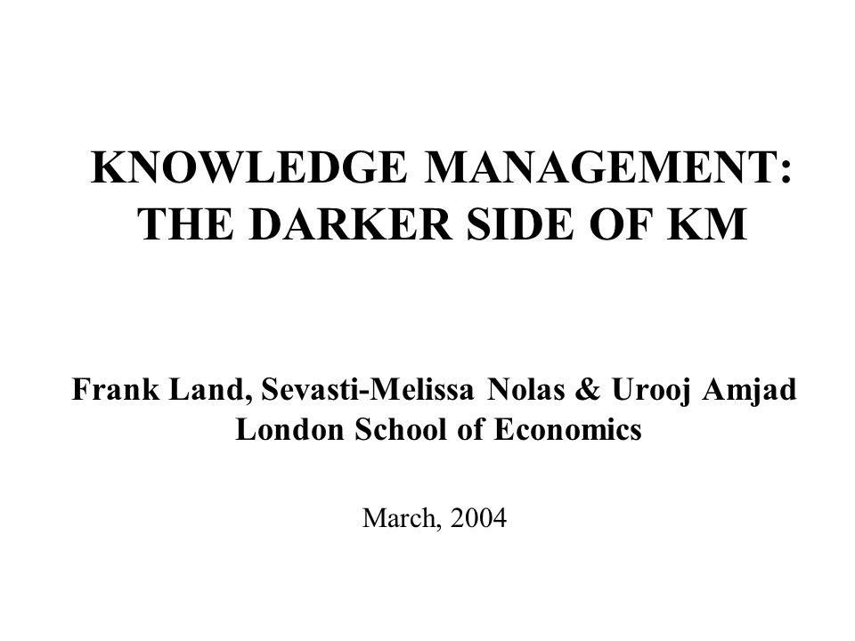 KNOWLEDGE MANAGEMENT: THE DARKER SIDE OF KM Frank Land, Sevasti-Melissa Nolas & Urooj Amjad London School of Economics March, 2004