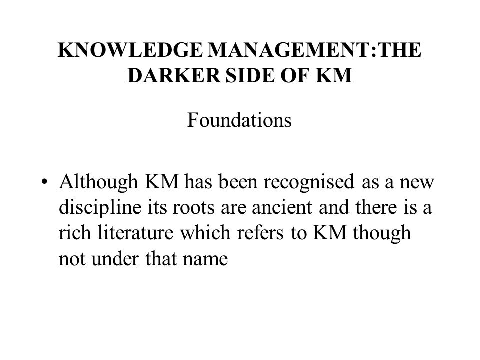 KNOWLEDGE MANAGEMENT:THE DARKER SIDE OF KM Foundations Although KM has been recognised as a new discipline its roots are ancient and there is a rich literature which refers to KM though not under that name
