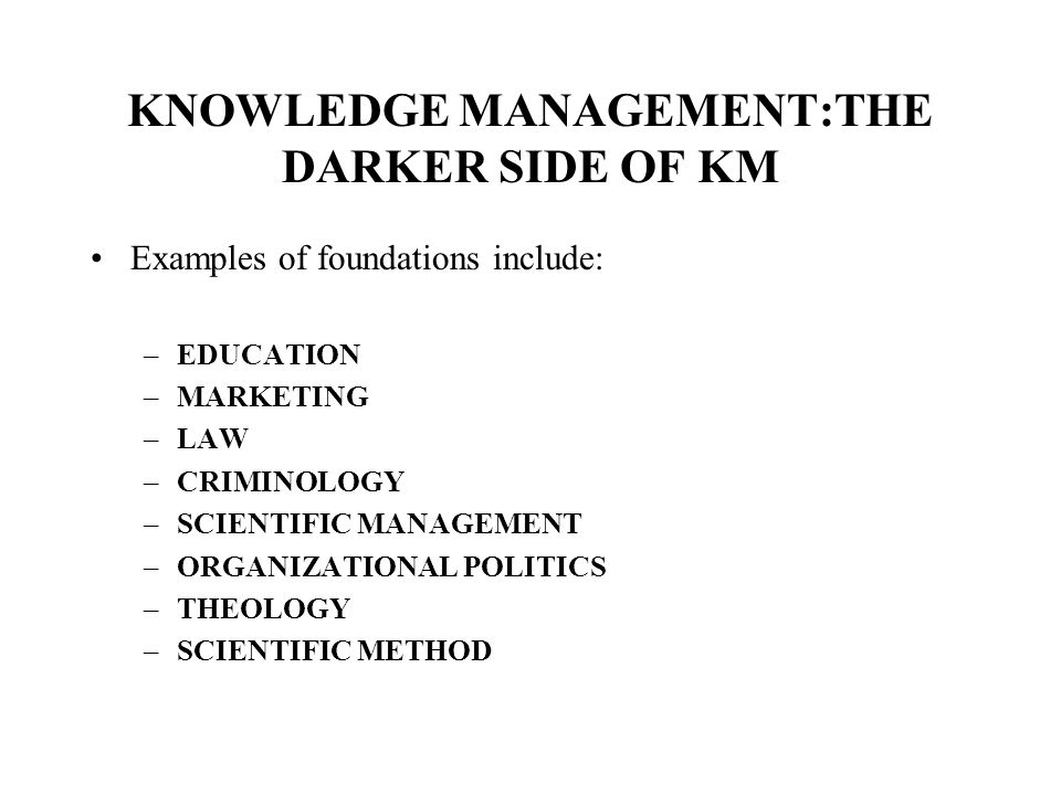 KNOWLEDGE MANAGEMENT:THE DARKER SIDE OF KM Examples of foundations include: –EDUCATION –MARKETING –LAW –CRIMINOLOGY –SCIENTIFIC MANAGEMENT –ORGANIZATIONAL POLITICS –THEOLOGY –SCIENTIFIC METHOD