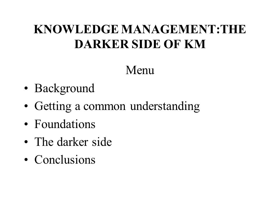KNOWLEDGE MANAGEMENT:THE DARKER SIDE OF KM Menu Background Getting a common understanding Foundations The darker side Conclusions