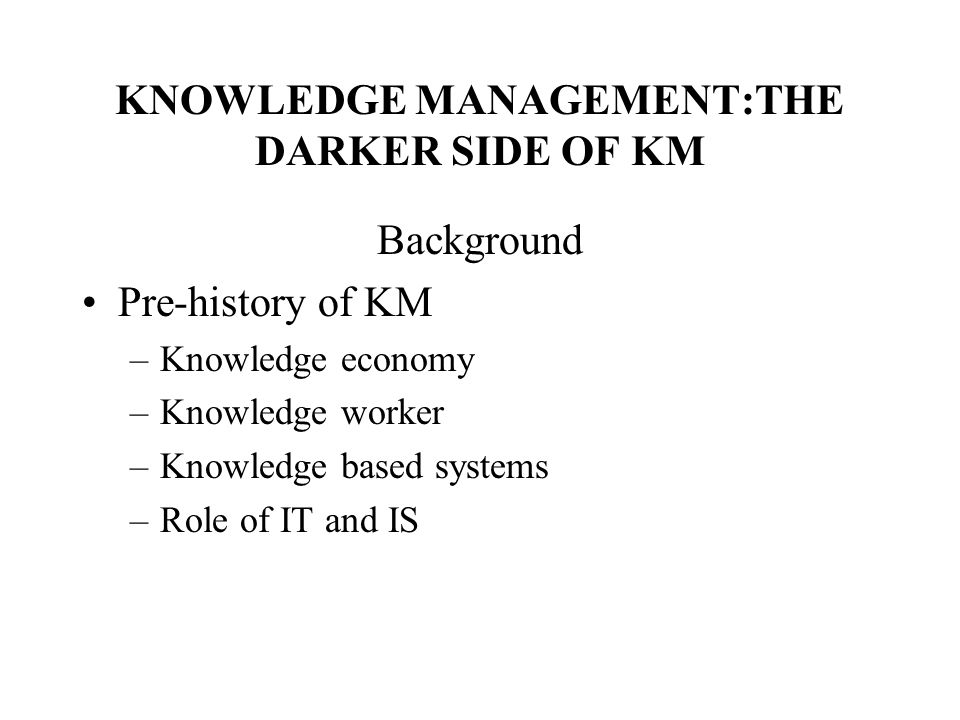 KNOWLEDGE MANAGEMENT:THE DARKER SIDE OF KM Background Pre-history of KM –Knowledge economy –Knowledge worker –Knowledge based systems –Role of IT and IS