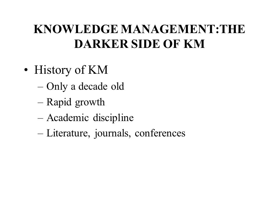 KNOWLEDGE MANAGEMENT:THE DARKER SIDE OF KM History of KM –Only a decade old –Rapid growth –Academic discipline –Literature, journals, conferences