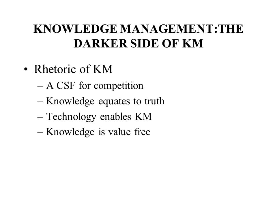 KNOWLEDGE MANAGEMENT:THE DARKER SIDE OF KM Rhetoric of KM –A CSF for competition –Knowledge equates to truth –Technology enables KM –Knowledge is value free