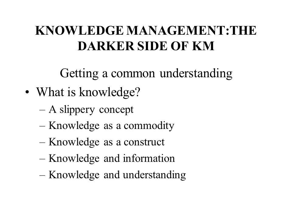 KNOWLEDGE MANAGEMENT:THE DARKER SIDE OF KM Getting a common understanding What is knowledge? –A slippery concept –Knowledge as a commodity –Knowledge