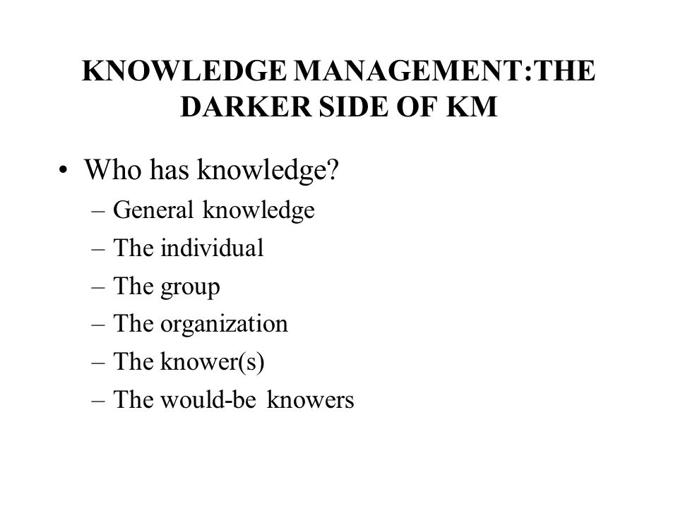 KNOWLEDGE MANAGEMENT:THE DARKER SIDE OF KM Who has knowledge.