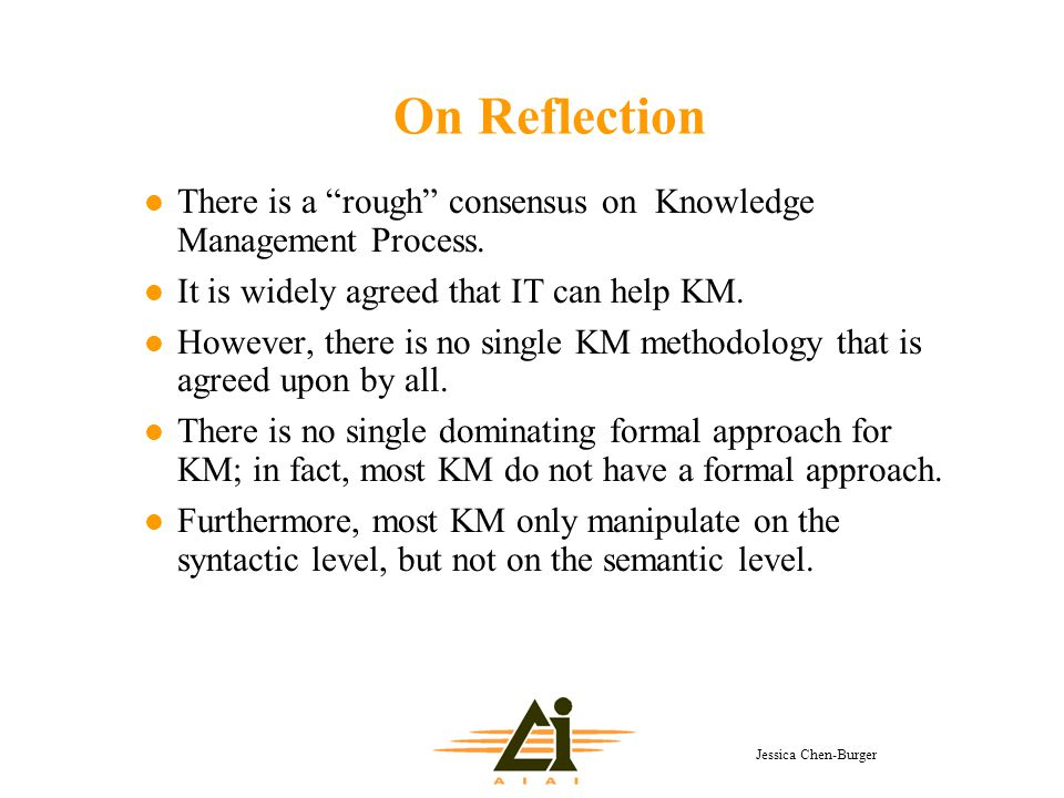 "Jessica Chen-Burger On Reflection l There is a ""rough"" consensus on Knowledge Management Process. l It is widely agreed that IT can help KM. l However"