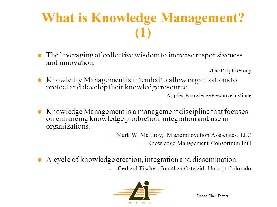 Jessica Chen-Burger What is Knowledge Management? (1) l The leveraging of collective wisdom to increase responsiveness and innovation. - The Delphi Gr