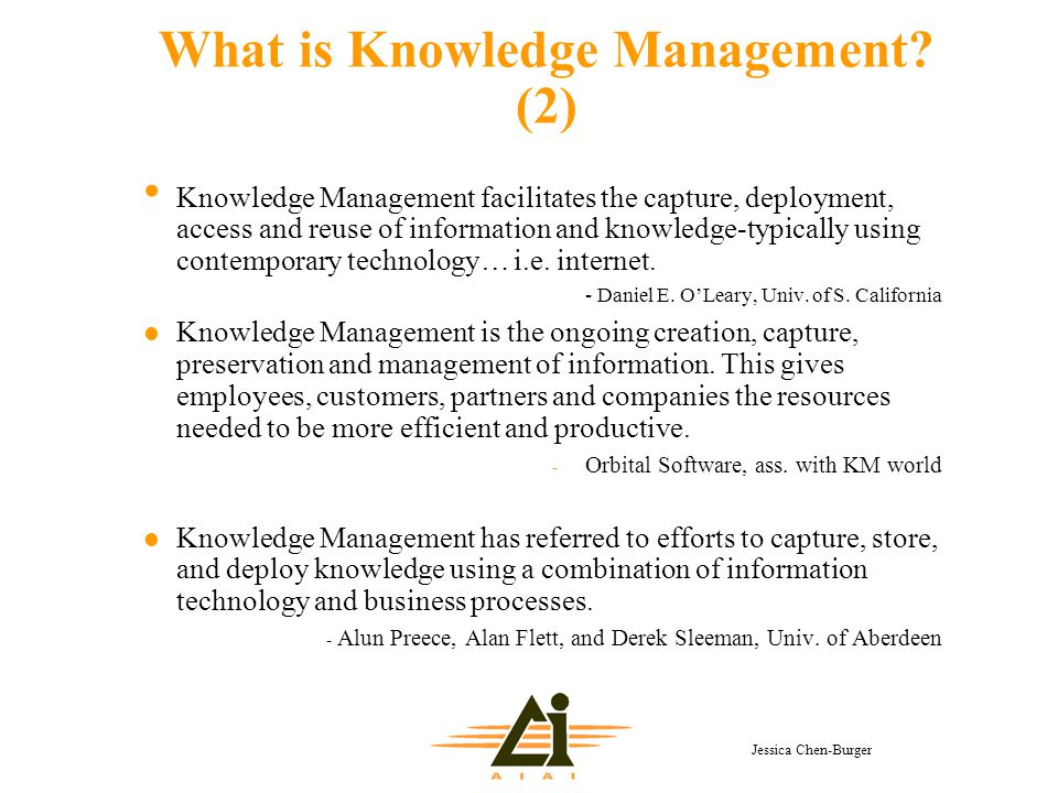 Jessica Chen-Burger What is Knowledge Management? (2) Knowledge Management facilitates the capture, deployment, access and reuse of information and kn
