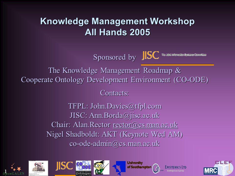 1 Knowledge Management Workshop All Hands 2005 Sponsored by The Knowledge Management Roadmap & Cooperate Ontology Development Environment (CO-ODE) Contacts: TFPL: John.Davies@tfpl.com JISC: Ann.Borda@jisc.ac.uk Chair: Alan.Rector rector@cs.man.ac.uk Nigel Shadboldt: AKT (Keynote Wed AM) co-ode-admin@cs.man.ac.uk rector@cs.man.ac.uk
