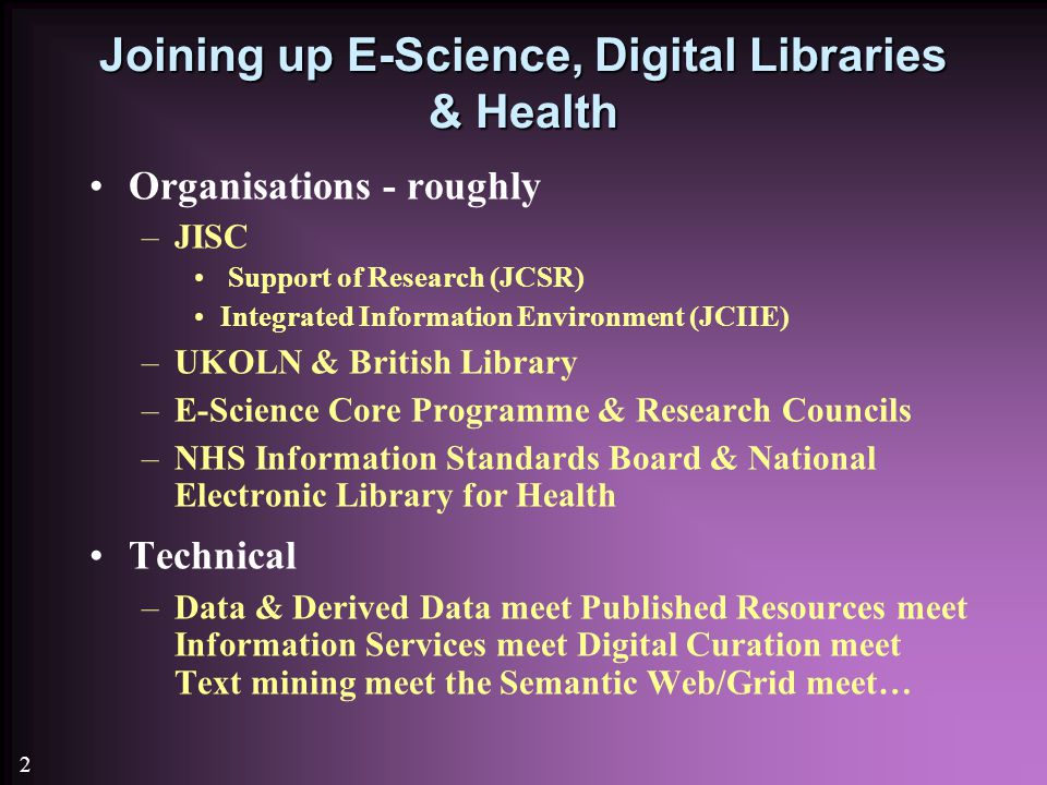 2 Joining up E-Science, Digital Libraries & Health Organisations - roughly –JISC Support of Research (JCSR) Integrated Information Environment (JCIIE) –UKOLN & British Library –E-Science Core Programme & Research Councils –NHS Information Standards Board & National Electronic Library for Health Technical –Data & Derived Data meet Published Resources meet Information Services meet Digital Curation meet Text mining meet the Semantic Web/Grid meet…