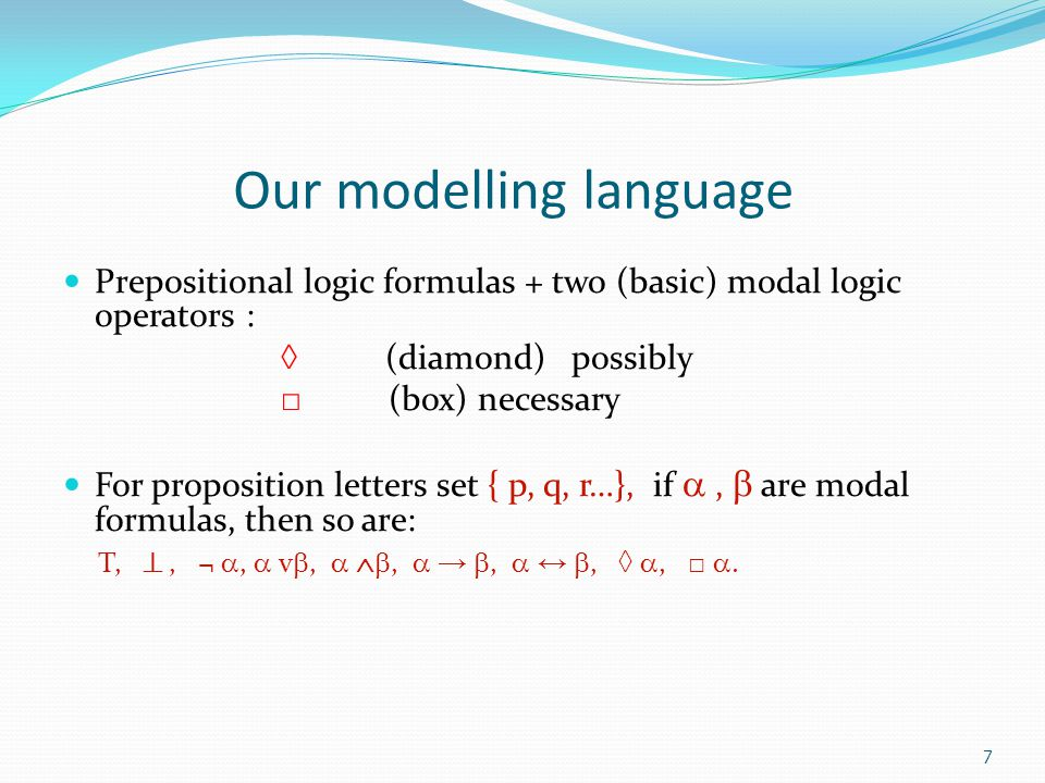 7 Our modelling language Prepositional logic formulas + two (basic) modal logic operators : ◊ (diamond) possibly □ (box) necessary For proposition letters set { p, q, r…}, if ,  are modal formulas, then so are: T, , ¬ ,  v ,  ,  → ,  ↔ , ◊ , □ .