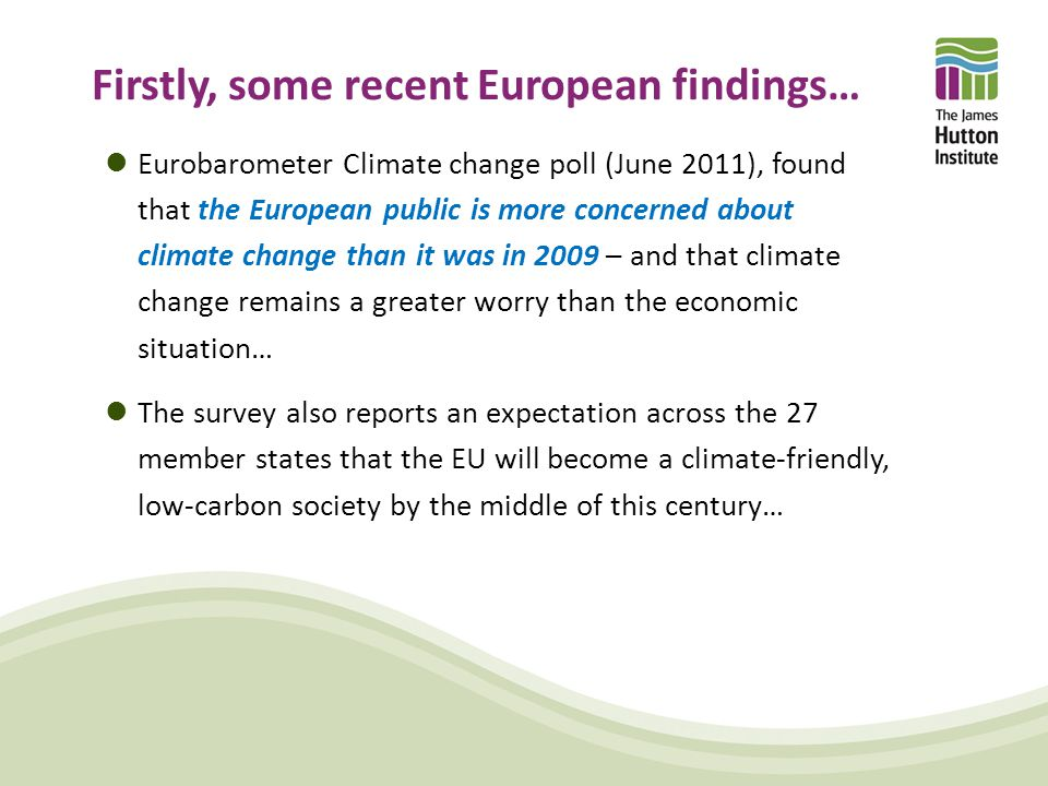 Firstly, some recent European findings… Eurobarometer Climate change poll (June 2011), found that the European public is more concerned about climate change than it was in 2009 – and that climate change remains a greater worry than the economic situation… The survey also reports an expectation across the 27 member states that the EU will become a climate-friendly, low-carbon society by the middle of this century…