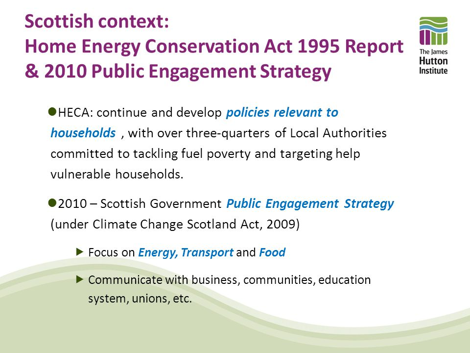Scottish context: Home Energy Conservation Act 1995 Report & 2010 Public Engagement Strategy HECA: continue and develop policies relevant to households, with over three-quarters of Local Authorities committed to tackling fuel poverty and targeting help vulnerable households.