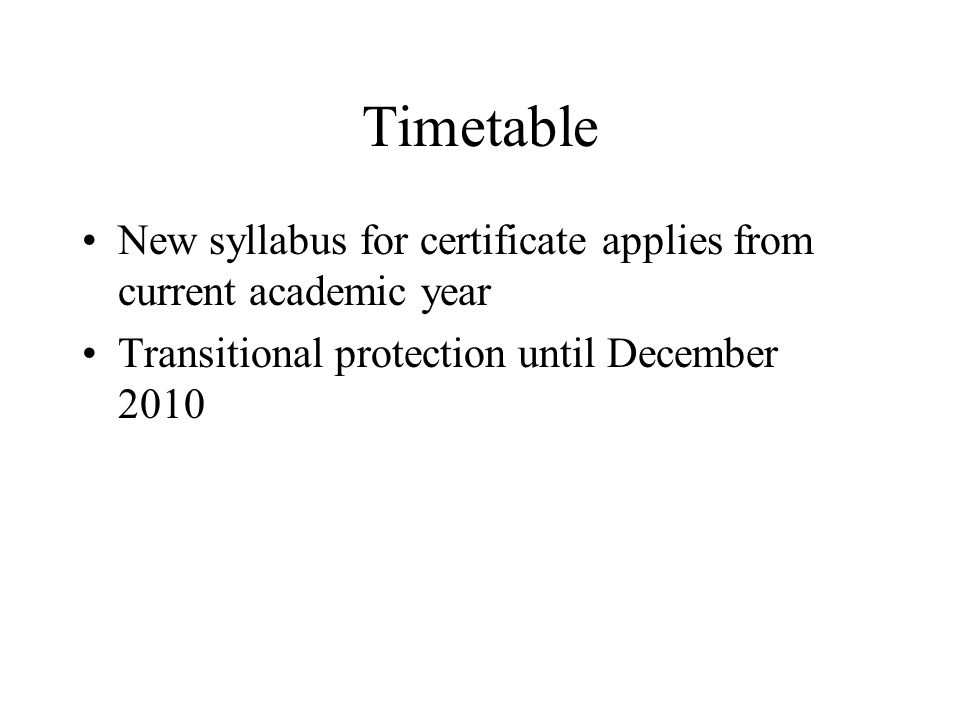 Timetable New syllabus for certificate applies from current academic year Transitional protection until December 2010