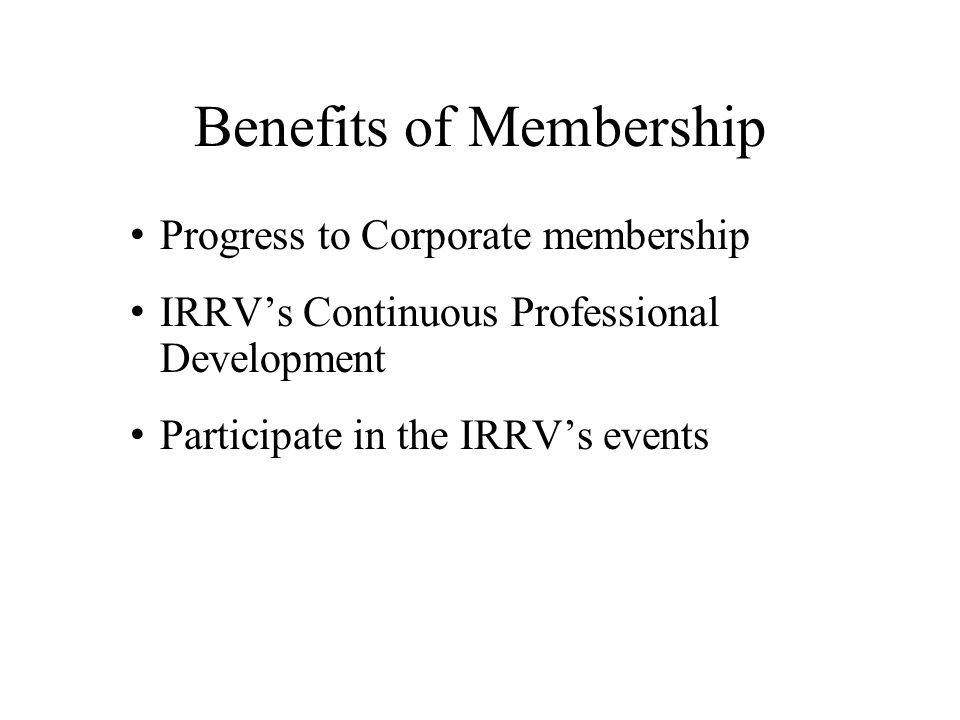 Benefits of Membership Progress to Corporate membership IRRV's Continuous Professional Development Participate in the IRRV's events