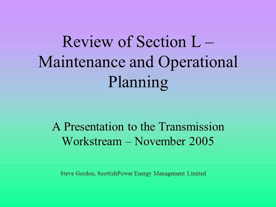 Review of Section L – Maintenance and Operational Planning A Presentation to the Transmission Workstream – November 2005 Steve Gordon, ScottishPower Energy Management Limited