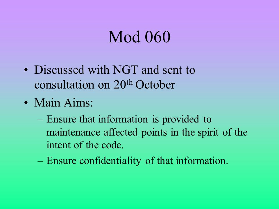 Mod 060 Discussed with NGT and sent to consultation on 20 th October Main Aims: –Ensure that information is provided to maintenance affected points in the spirit of the intent of the code.