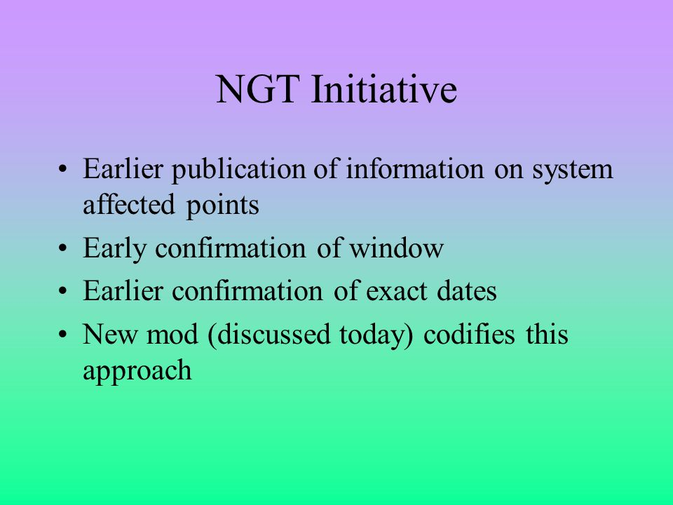NGT Initiative Earlier publication of information on system affected points Early confirmation of window Earlier confirmation of exact dates New mod (discussed today) codifies this approach