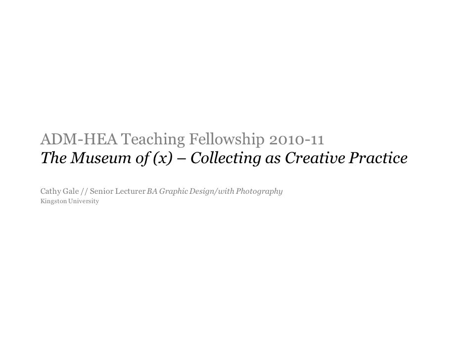 ADM-HEA Teaching Fellowship 2010-11 The Museum of (x) – Collecting as Creative Practice Cathy Gale // Senior Lecturer BA Graphic Design/with Photography Kingston University