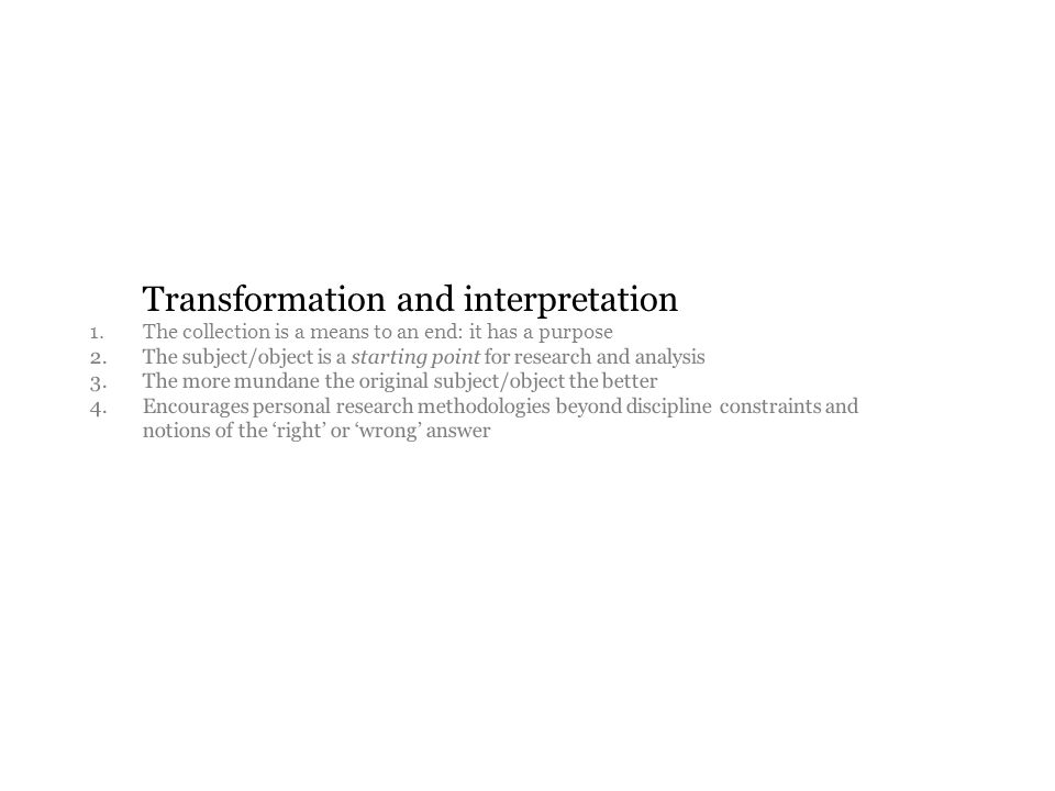 Transformation and interpretation 1. The collection is a means to an end: it has a purpose 2.