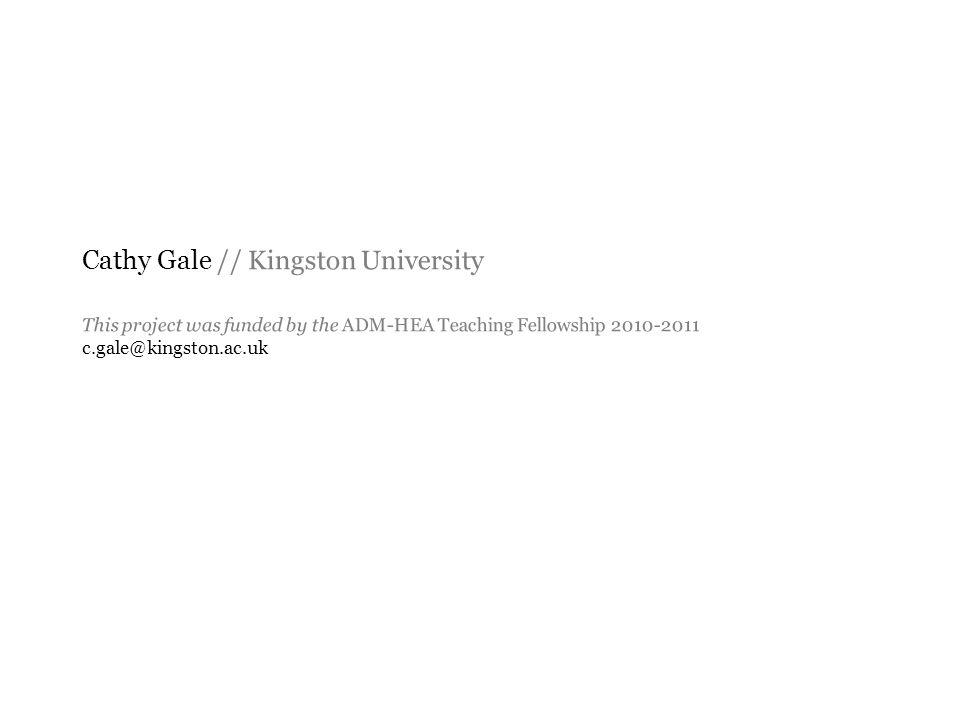 Cathy Gale // Kingston University This project was funded by the ADM-HEA Teaching Fellowship 2010-2011 c.gale@kingston.ac.uk