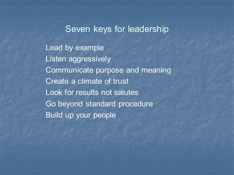 Seven keys for leadership Lead by example Listen aggressively Communicate purpose and meaning Create a climate of trust Look for results not salutes Go beyond standard procedure Build up your people